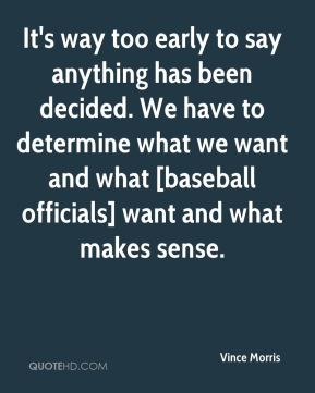 It's way too early to say anything has been decided. We have to determine what we want and what [baseball officials] want and what makes sense.