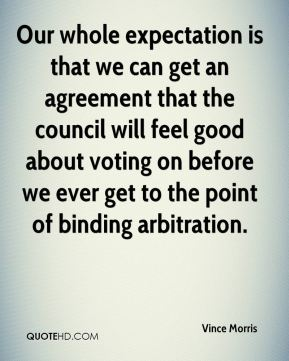 Our whole expectation is that we can get an agreement that the council will feel good about voting on before we ever get to the point of binding arbitration.