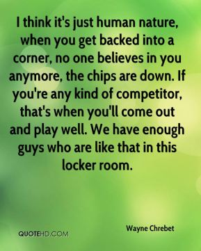 Wayne Chrebet  - I think it's just human nature, when you get backed into a corner, no one believes in you anymore, the chips are down. If you're any kind of competitor, that's when you'll come out and play well. We have enough guys who are like that in this locker room.
