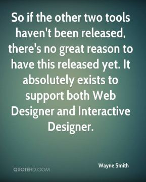 So if the other two tools haven't been released, there's no great reason to have this released yet. It absolutely exists to support both Web Designer and Interactive Designer.