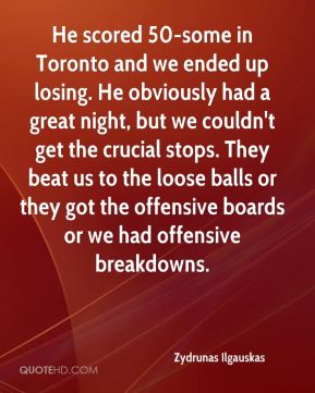 Zydrunas Ilgauskas  - He scored 50-some in Toronto and we ended up losing. He obviously had a great night, but we couldn't get the crucial stops. They beat us to the loose balls or they got the offensive boards or we had offensive breakdowns.