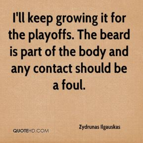 Zydrunas Ilgauskas  - I'll keep growing it for the playoffs. The beard is part of the body and any contact should be a foul.