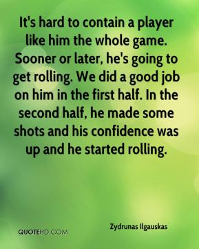 Zydrunas Ilgauskas  - It's hard to contain a player like him the whole game. Sooner or later, he's going to get rolling. We did a good job on him in the first half. In the second half, he made some shots and his confidence was up and he started rolling.