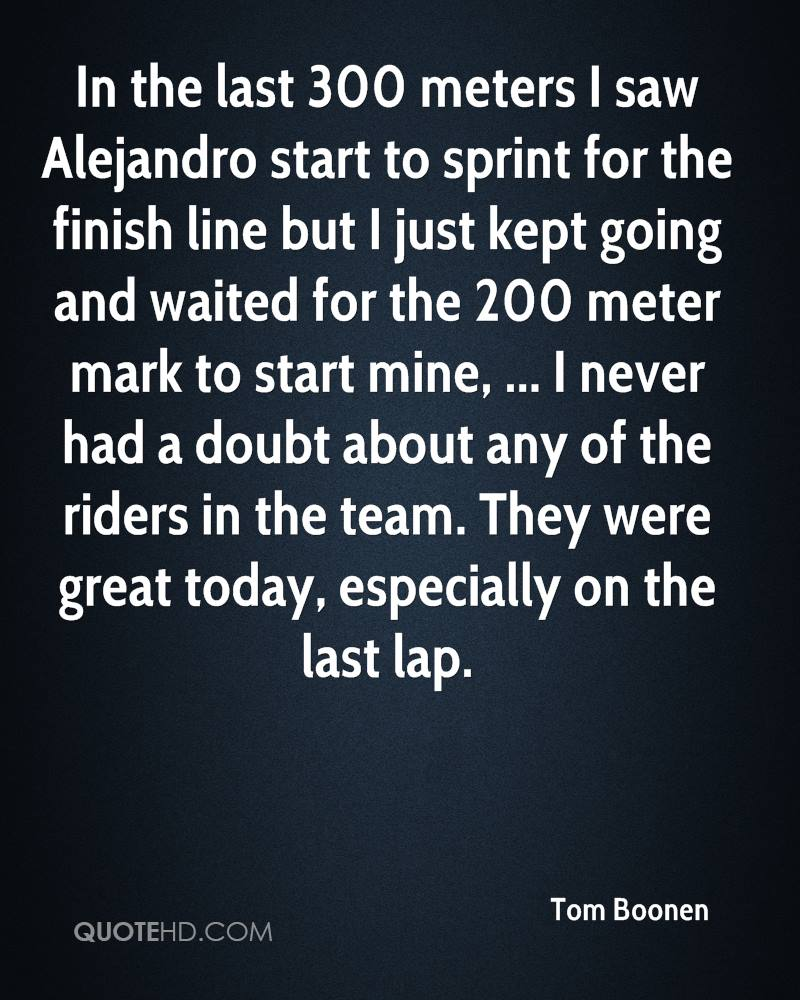 In the last 300 meters I saw Alejandro start to sprint for the finish line but I just kept going and waited for the 200 meter mark to start mine, ... I never had a doubt about any of the riders in the team. They were great today, especially on the last lap.