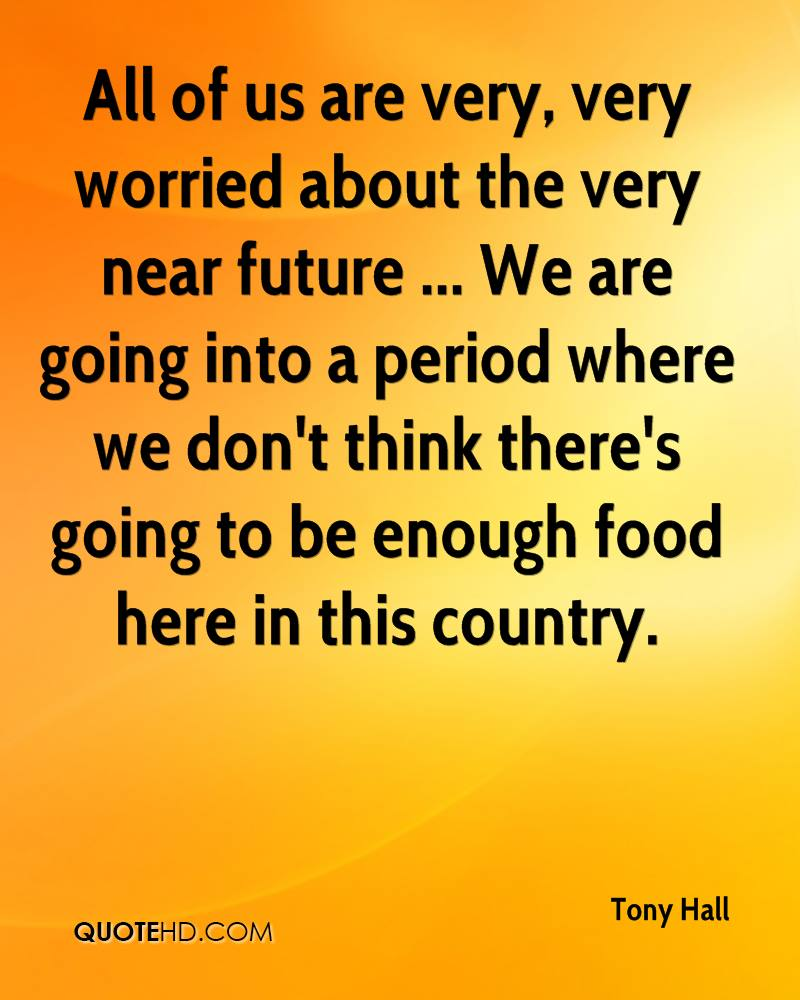 All of us are very, very worried about the very near future ... We are going into a period where we don't think there's going to be enough food here in this country.