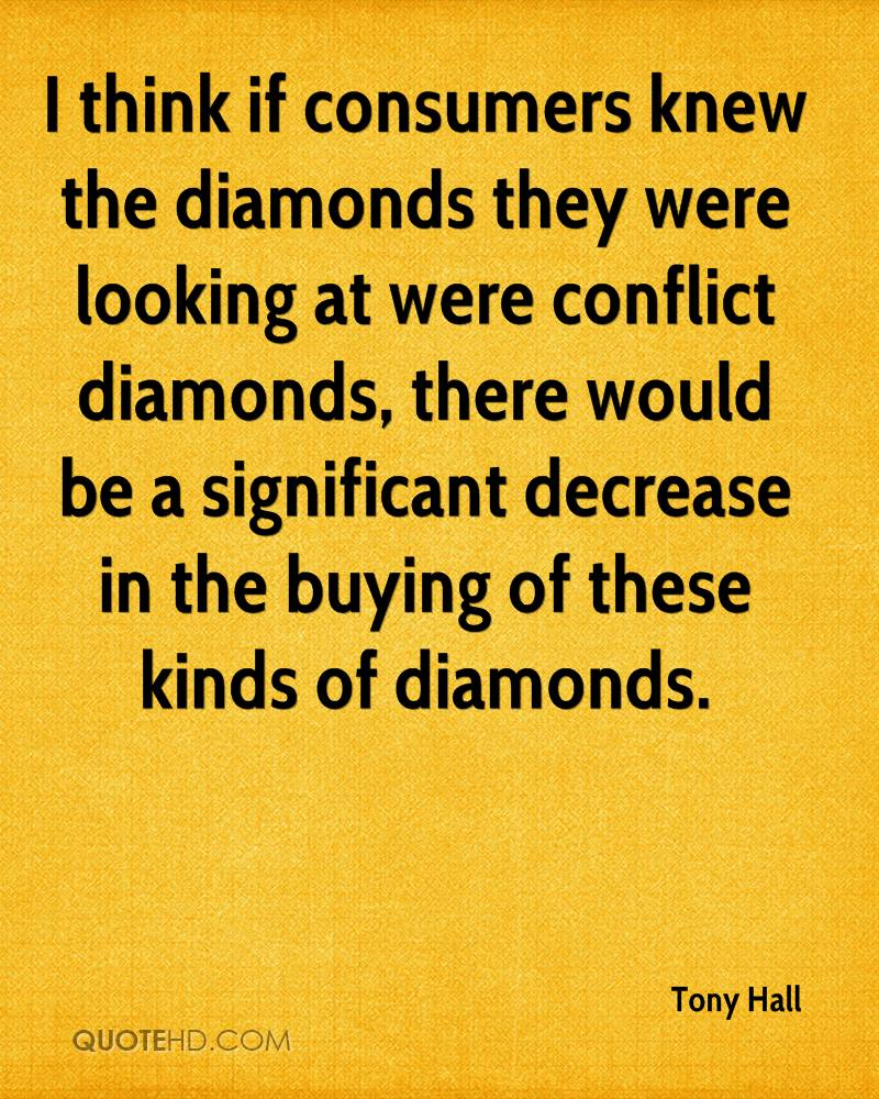 I think if consumers knew the diamonds they were looking at were conflict diamonds, there would be a significant decrease in the buying of these kinds of diamonds.