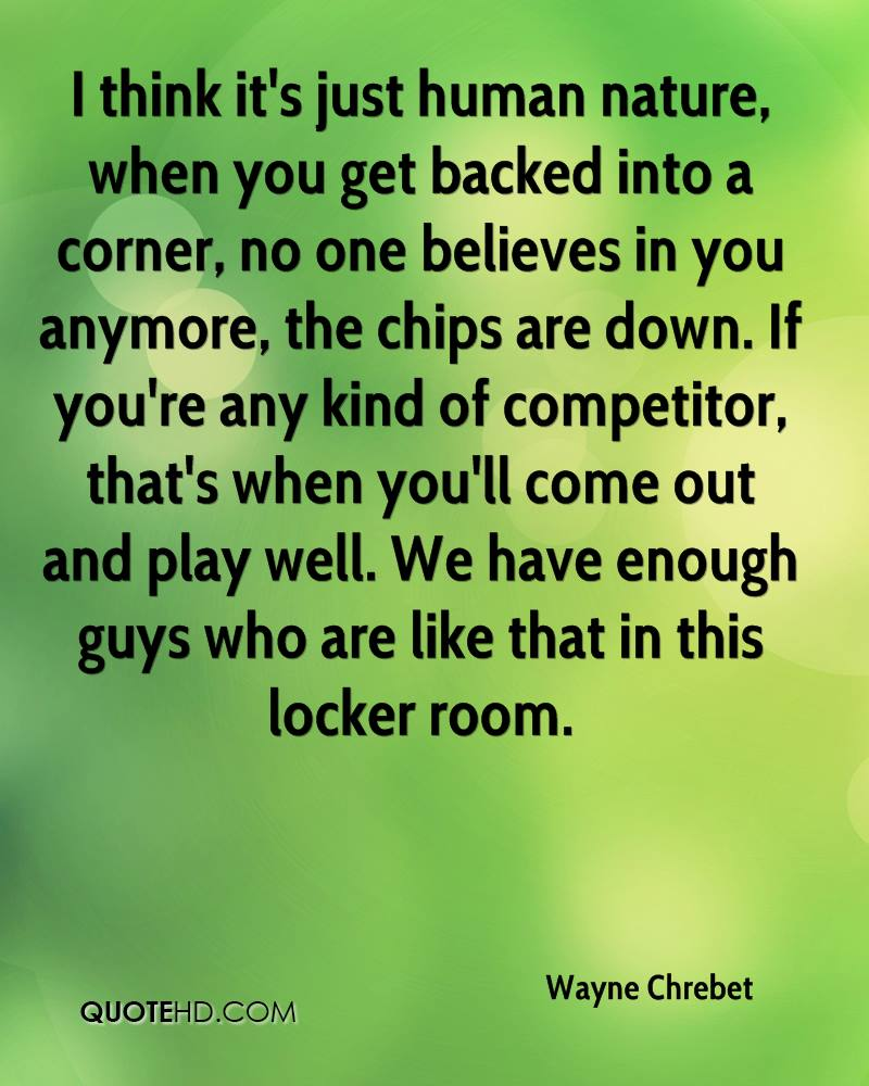 I think it's just human nature, when you get backed into a corner, no one believes in you anymore, the chips are down. If you're any kind of competitor, that's when you'll come out and play well. We have enough guys who are like that in this locker room.