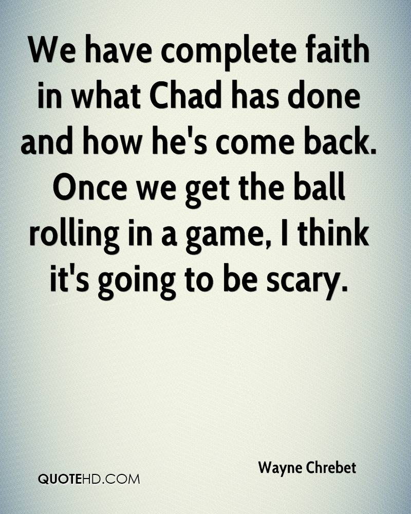 We have complete faith in what Chad has done and how he's come back. Once we get the ball rolling in a game, I think it's going to be scary.