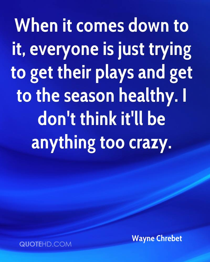 When it comes down to it, everyone is just trying to get their plays and get to the season healthy. I don't think it'll be anything too crazy.
