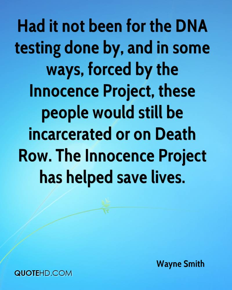 Had it not been for the DNA testing done by, and in some ways, forced by the Innocence Project, these people would still be incarcerated or on Death Row. The Innocence Project has helped save lives.