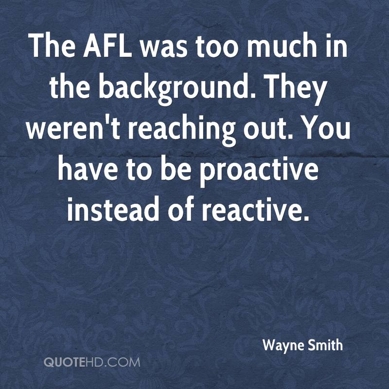 The AFL was too much in the background. They weren't reaching out. You have to be proactive instead of reactive.