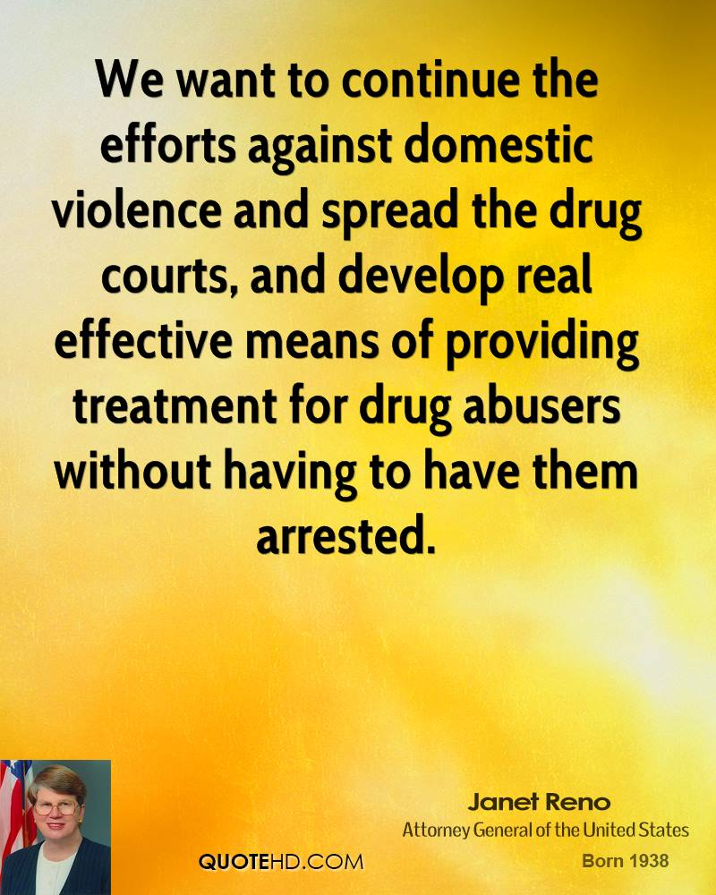 We want to continue the efforts against domestic violence and spread the drug courts, and develop real effective means of providing treatment for drug abusers without having to have them arrested.