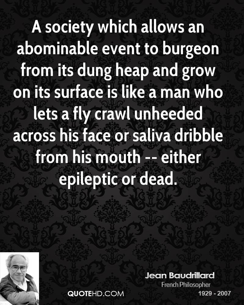 A society which allows an abominable event to burgeon from its dung heap and grow on its surface is like a man who lets a fly crawl unheeded across his face or saliva dribble from his mouth -- either epileptic or dead.
