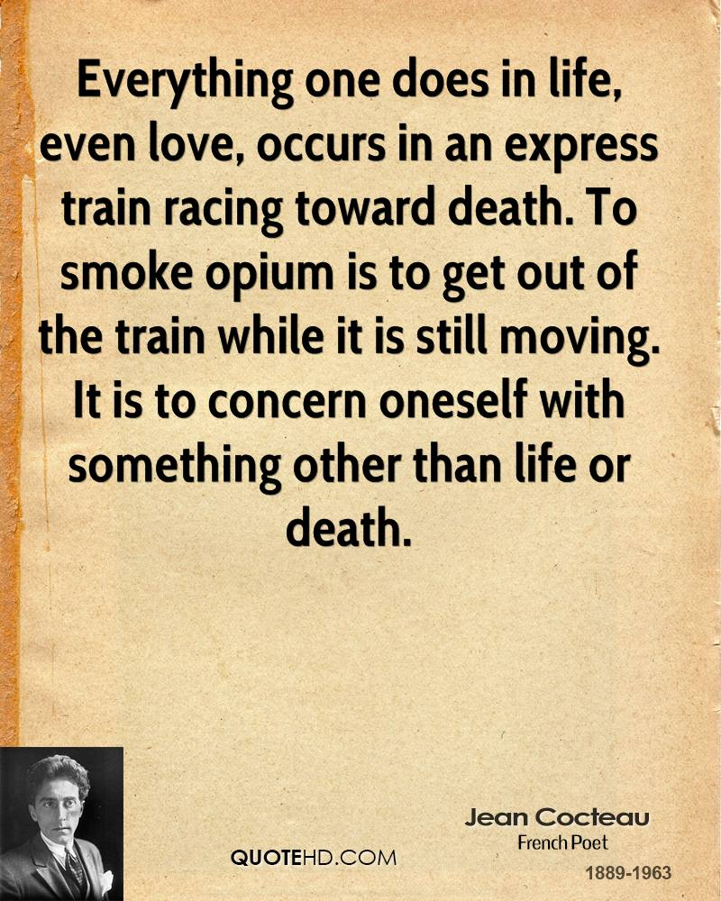 Everything one does in life, even love, occurs in an express train racing toward death. To smoke opium is to get out of the train while it is still moving. It is to concern oneself with something other than life or death.