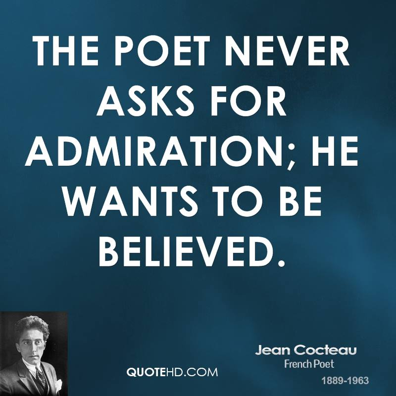 The poet never asks for admiration; he wants to be believed.
