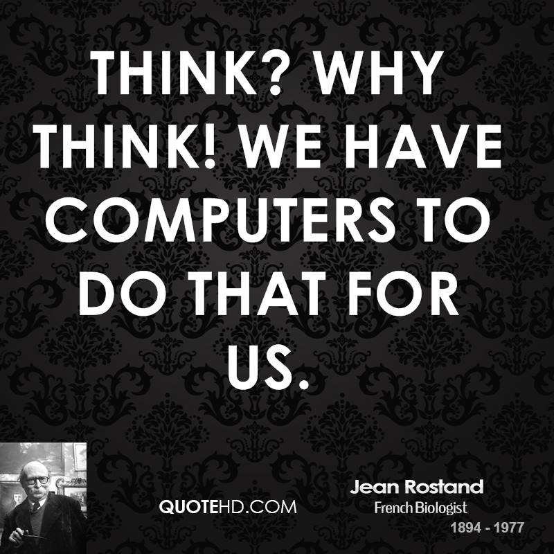 Think? Why think! We have computers to do that for us.