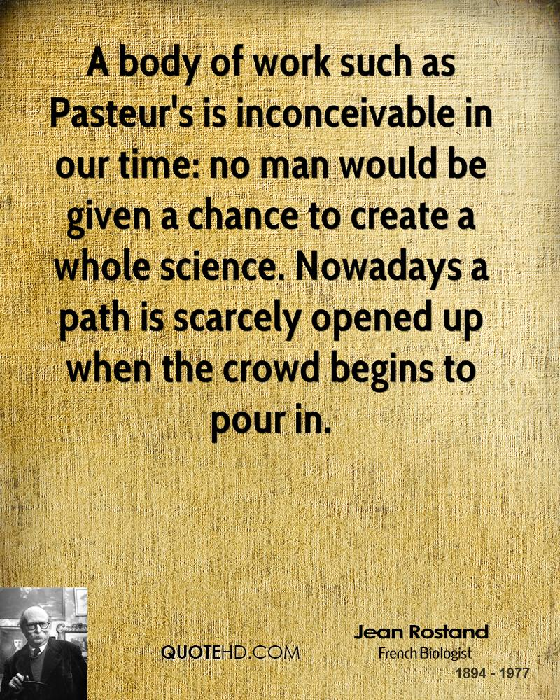 A body of work such as Pasteur's is inconceivable in our time: no man would be given a chance to create a whole science. Nowadays a path is scarcely opened up when the crowd begins to pour in.