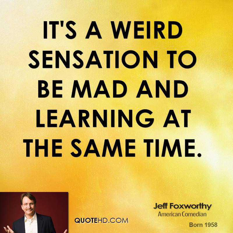 It's a weird sensation to be mad and learning at the same time.