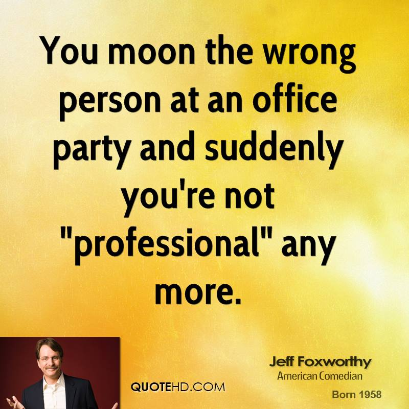 """You moon the wrong person at an office party and suddenly you're not """"professional"""" any more."""