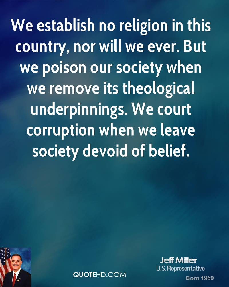 We establish no religion in this country, nor will we ever. But we poison our society when we remove its theological underpinnings. We court corruption when we leave society devoid of belief.
