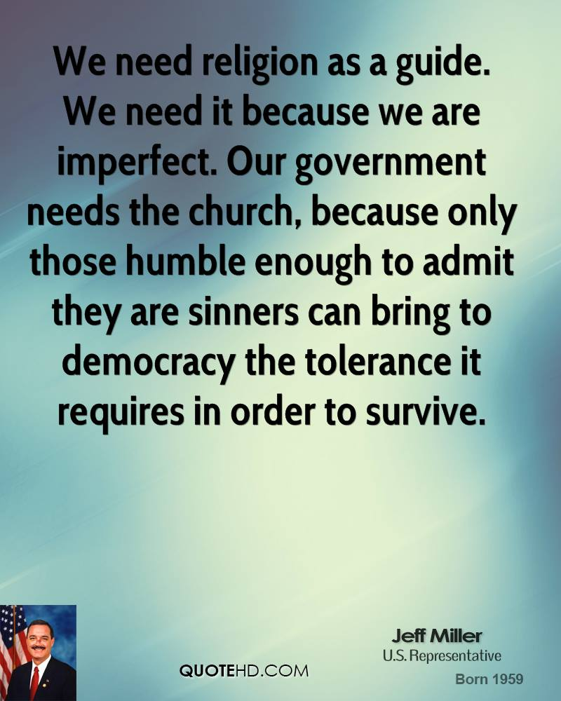 We need religion as a guide. We need it because we are imperfect. Our government needs the church, because only those humble enough to admit they are sinners can bring to democracy the tolerance it requires in order to survive.