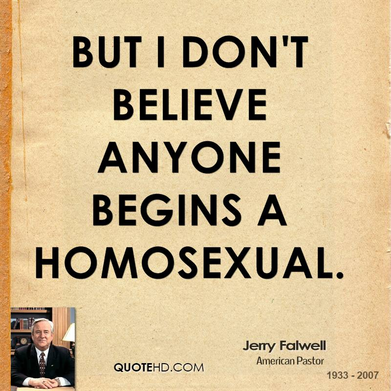 But I don't believe anyone begins a homosexual.