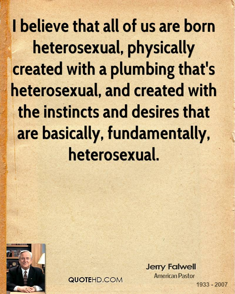I believe that all of us are born heterosexual, physically created with a plumbing that's heterosexual, and created with the instincts and desires that are basically, fundamentally, heterosexual.