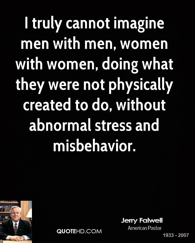 I truly cannot imagine men with men, women with women, doing what they were not physically created to do, without abnormal stress and misbehavior.
