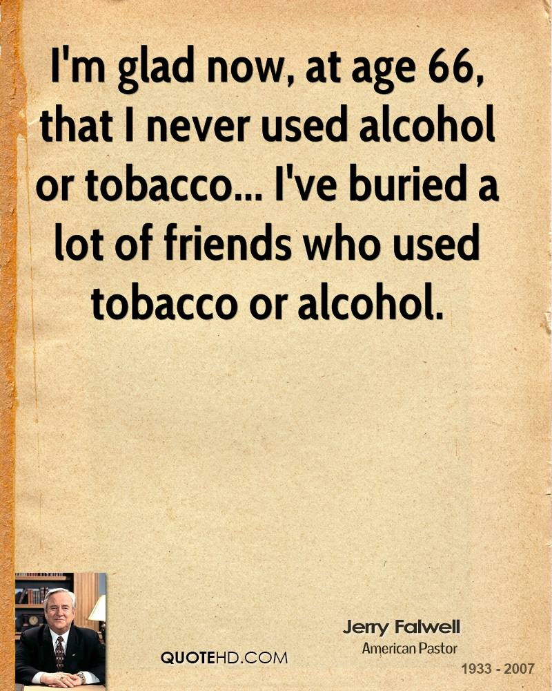 I'm glad now, at age 66, that I never used alcohol or tobacco... I've buried a lot of friends who used tobacco or alcohol.