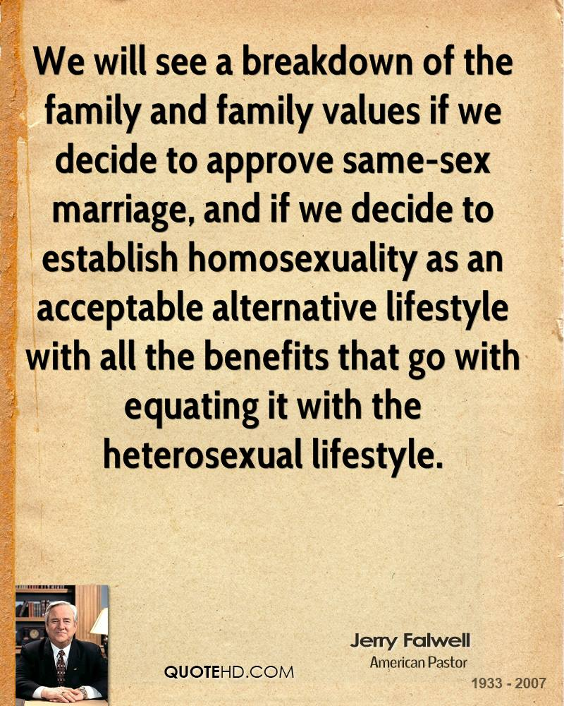 We will see a breakdown of the family and family values if we decide to approve same-sex marriage, and if we decide to establish homosexuality as an acceptable alternative lifestyle with all the benefits that go with equating it with the heterosexual lifestyle.