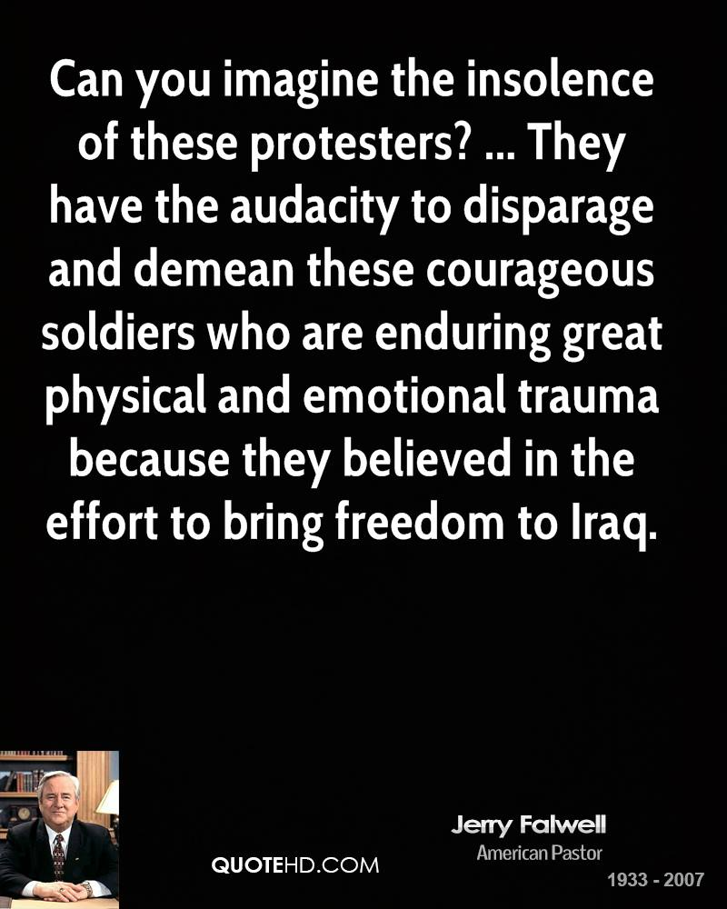 Can you imagine the insolence of these protesters? ... They have the audacity to disparage and demean these courageous soldiers who are enduring great physical and emotional trauma because they believed in the effort to bring freedom to Iraq.
