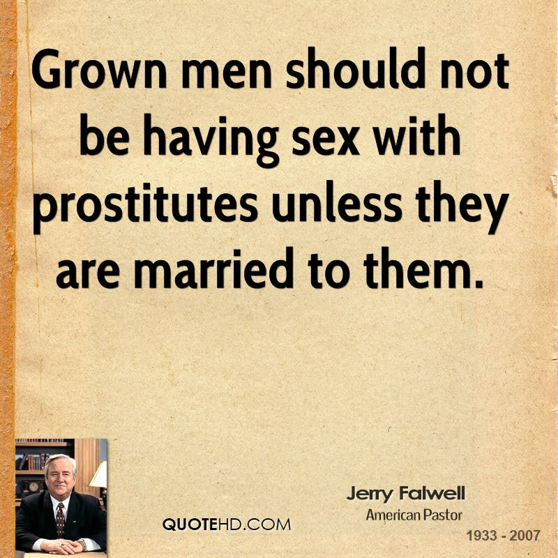 Grown men should not be having sex with prostitutes unless they are married to them.