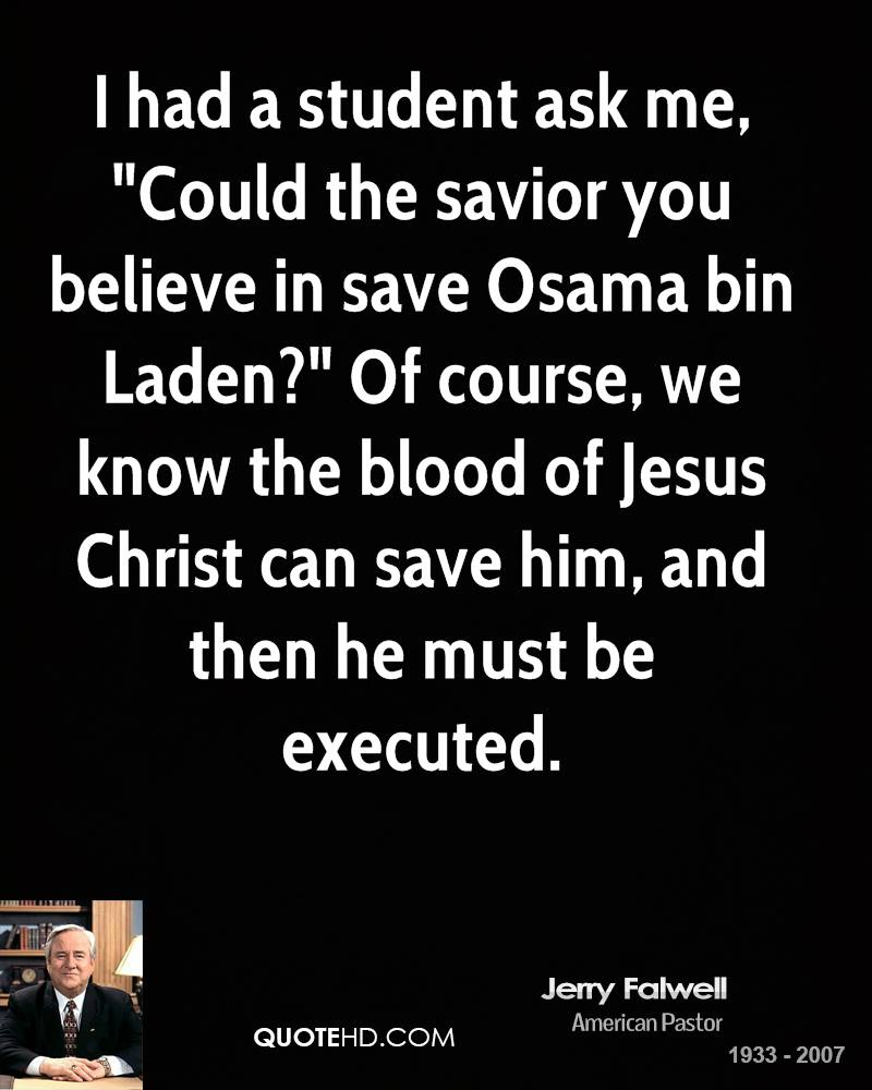 "I had a student ask me, ""Could the savior you believe in save Osama bin Laden?"" Of course, we know the blood of Jesus Christ can save him, and then he must be executed."
