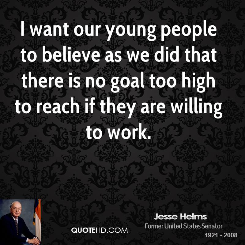 I want our young people to believe as we did that there is no goal too high to reach if they are willing to work.