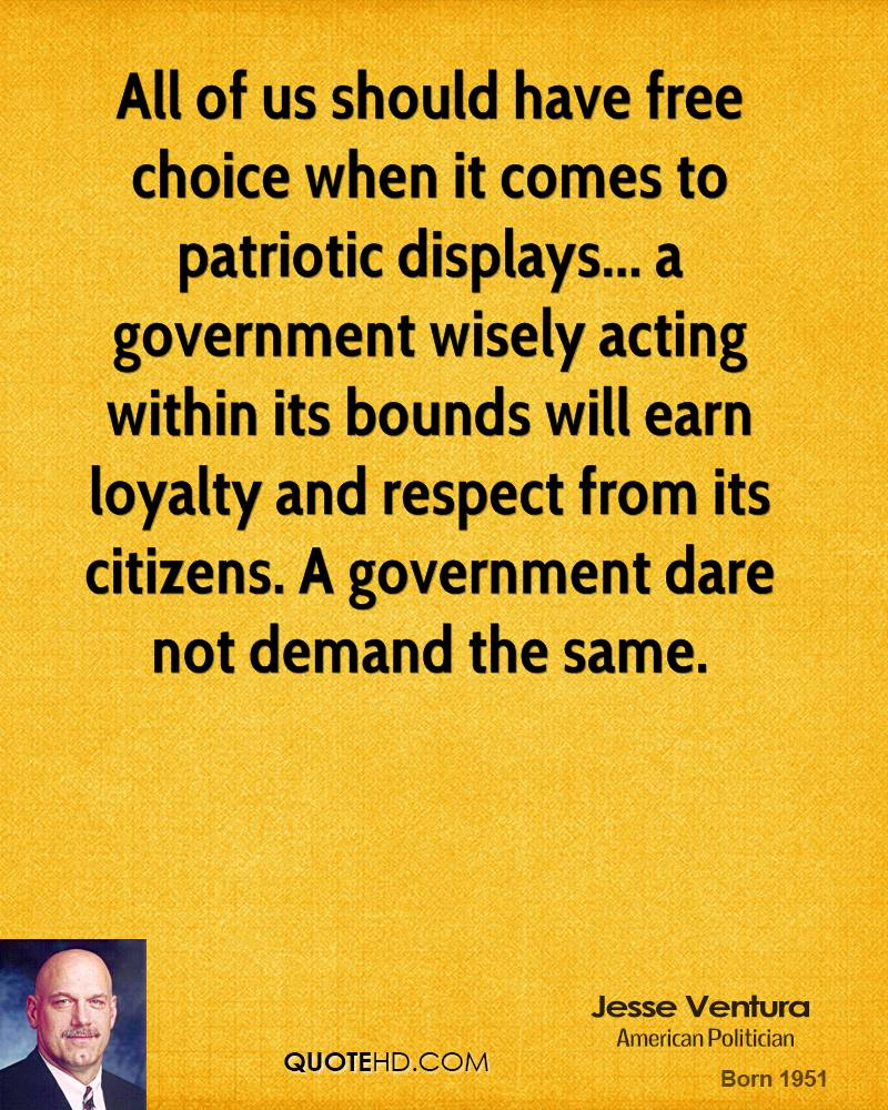 All of us should have free choice when it comes to patriotic displays... a government wisely acting within its bounds will earn loyalty and respect from its citizens. A government dare not demand the same.