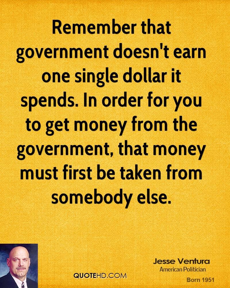 Remember that government doesn't earn one single dollar it spends. In order for you to get money from the government, that money must first be taken from somebody else.