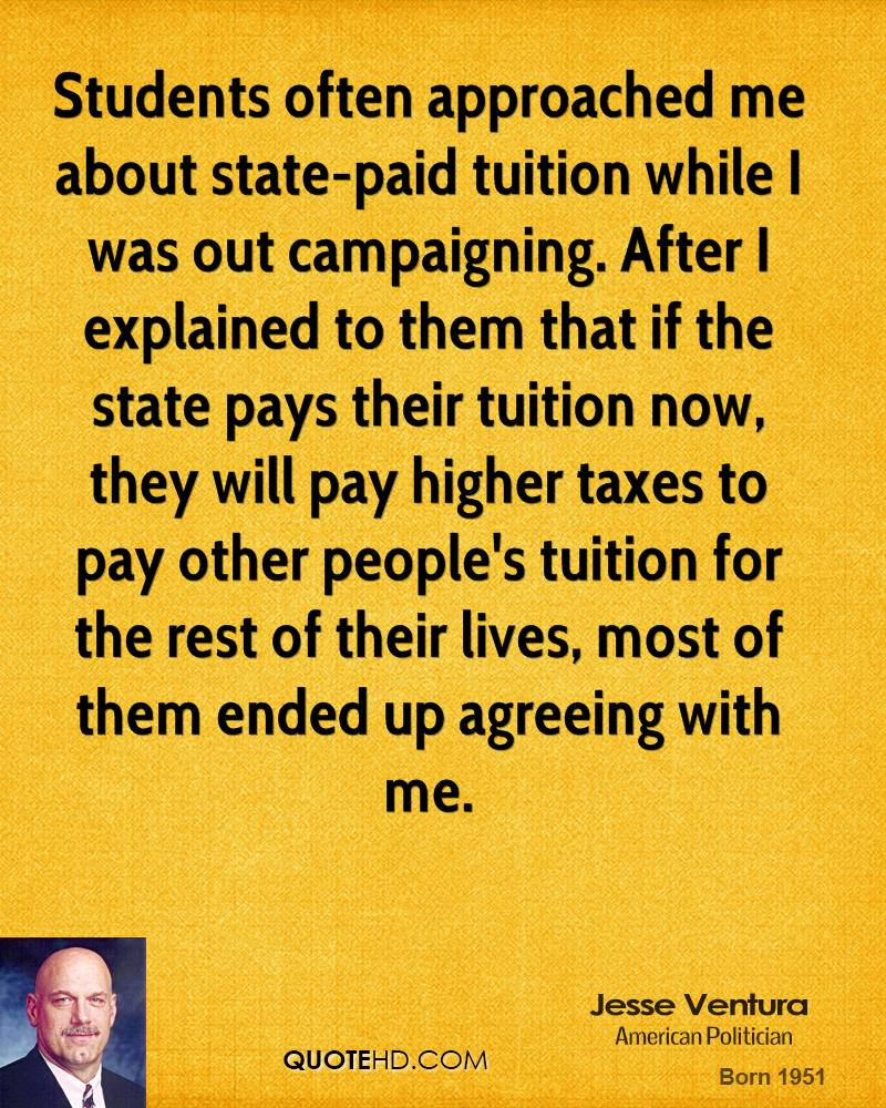 Students often approached me about state-paid tuition while I was out campaigning. After I explained to them that if the state pays their tuition now, they will pay higher taxes to pay other people's tuition for the rest of their lives, most of them ended up agreeing with me.