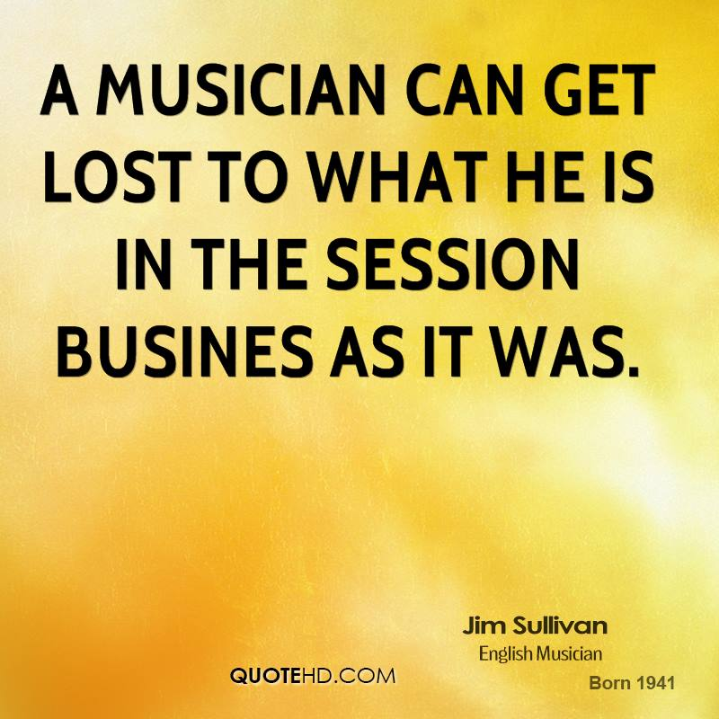 A musician can get lost to what he is in the session busines as it was.