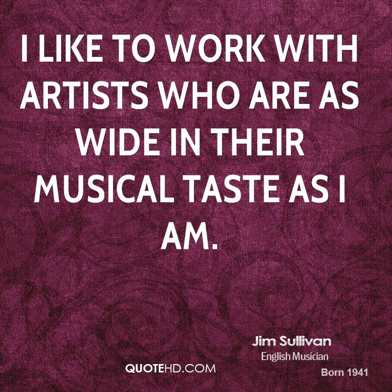 I like to work with artists who are as wide in their musical taste as I am.