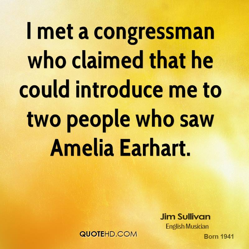 I met a congressman who claimed that he could introduce me to two people who saw Amelia Earhart.