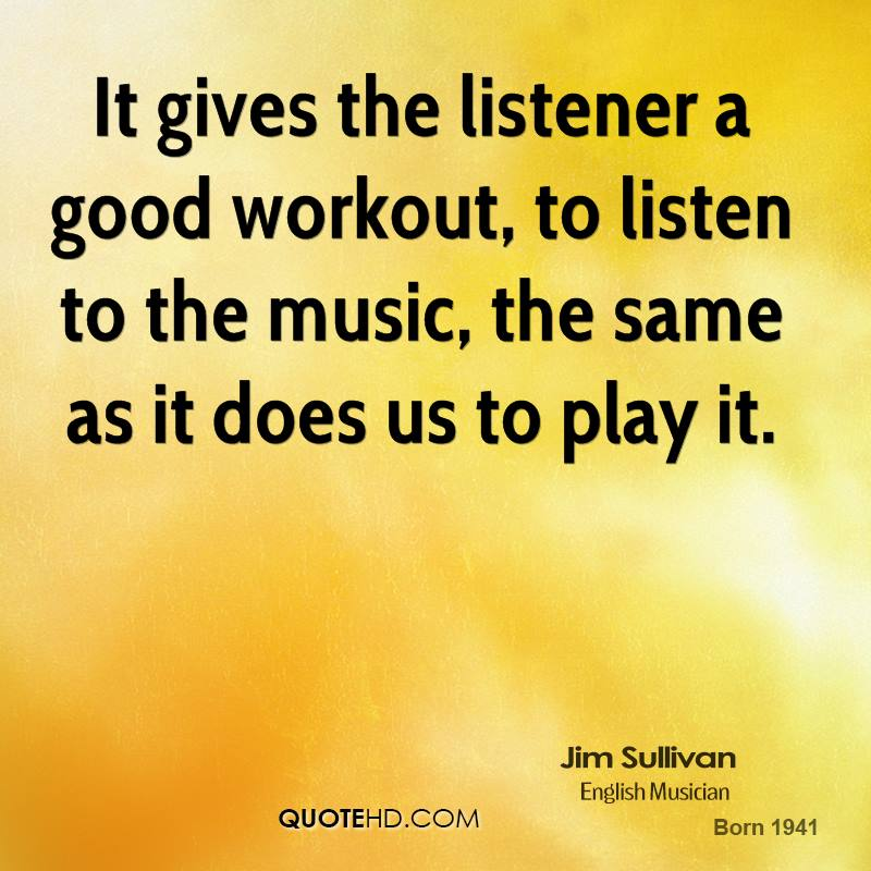It gives the listener a good workout, to listen to the music, the same as it does us to play it.