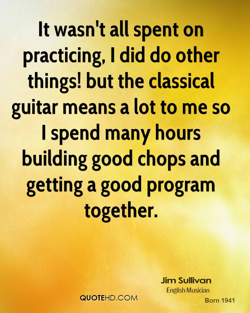It wasn't all spent on practicing, I did do other things! but the classical guitar means a lot to me so I spend many hours building good chops and getting a good program together.