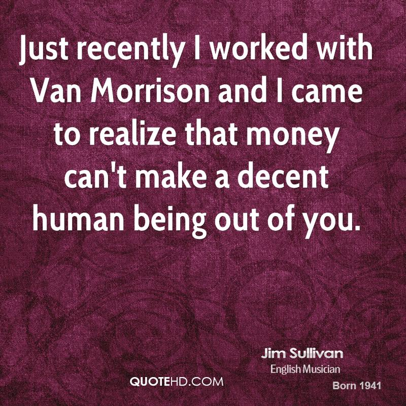 Just recently I worked with Van Morrison and I came to realize that money can't make a decent human being out of you.