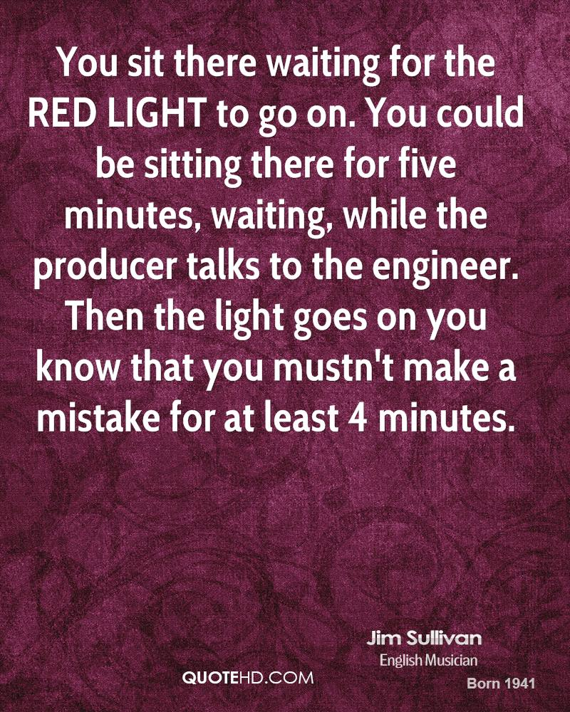 You sit there waiting for the RED LIGHT to go on. You could be sitting there for five minutes, waiting, while the producer talks to the engineer. Then the light goes on you know that you mustn't make a mistake for at least 4 minutes.