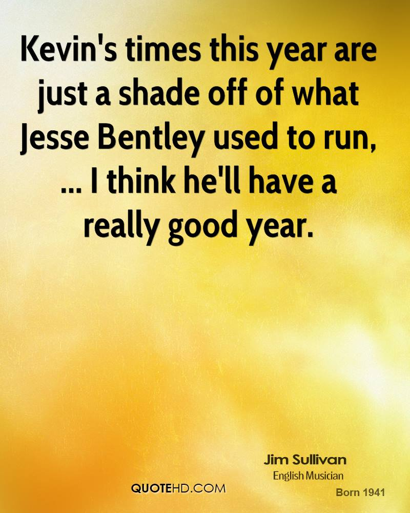 Kevin's times this year are just a shade off of what Jesse Bentley used to run, ... I think he'll have a really good year.