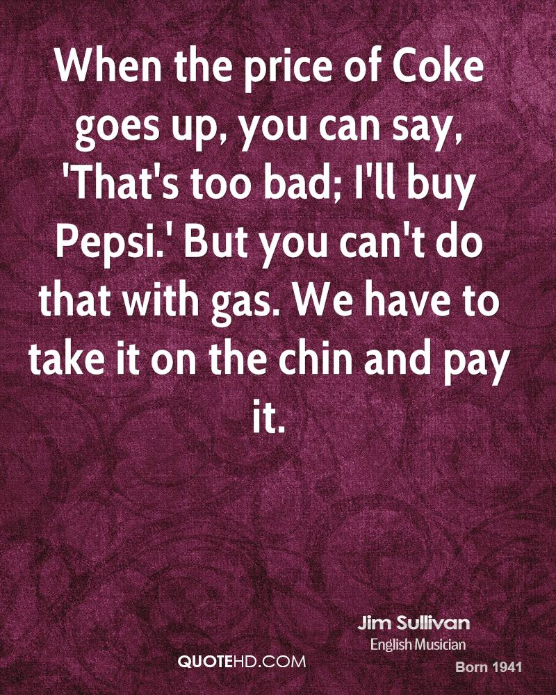 When the price of Coke goes up, you can say, 'That's too bad; I'll buy Pepsi.' But you can't do that with gas. We have to take it on the chin and pay it.