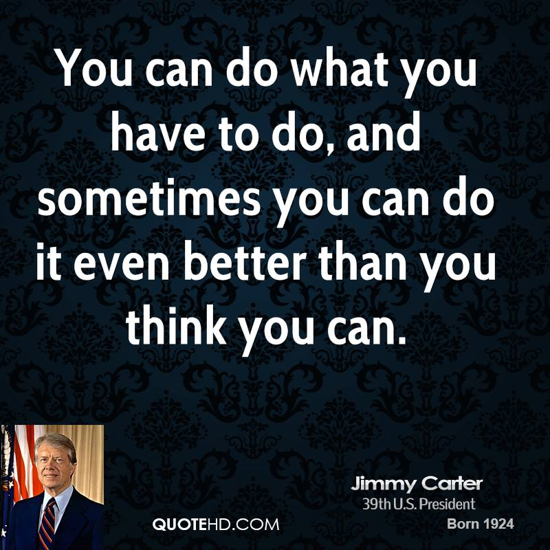 You can do what you have to do, and sometimes you can do it even better than you think you can.