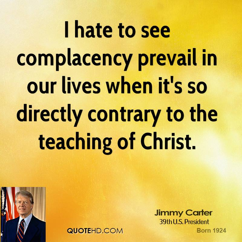 I hate to see complacency prevail in our lives when it's so directly contrary to the teaching of Christ.