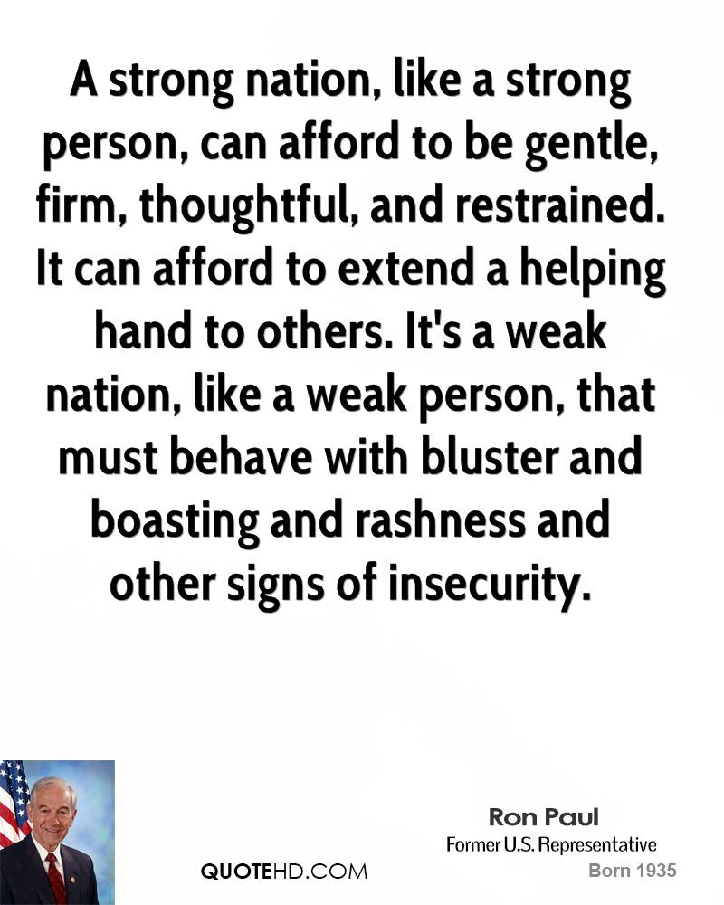 A strong nation, like a strong person, can afford to be gentle, firm, thoughtful, and restrained. It can afford to extend a helping hand to others. It's a weak nation, like a weak person, that must behave with bluster and boasting and rashness and other signs of insecurity.
