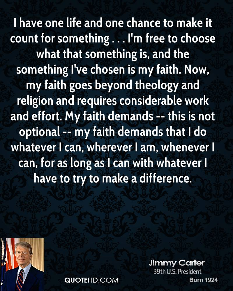 I have one life and one chance to make it count for something . . . I'm free to choose what that something is, and the something I've chosen is my faith. Now, my faith goes beyond theology and religion and requires considerable work and effort. My faith demands -- this is not optional -- my faith demands that I do whatever I can, wherever I am, whenever I can, for as long as I can with whatever I have to try to make a difference.